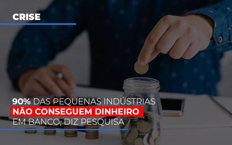 90-das-pequenas-industrias-nao-conseguem-dinheiro-em-banco-diz-pesquisa