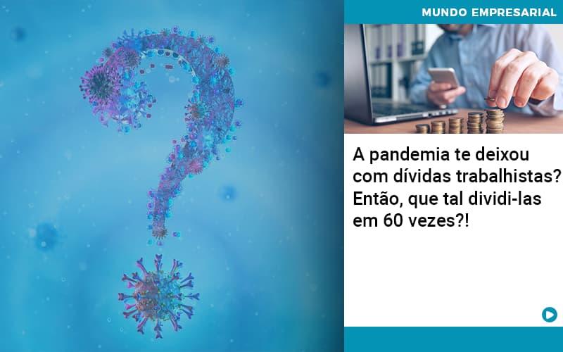 A-pandemia-te-deixou-com-dividas-trabalhistas-entao-que-tal-dividi-las-em-60-vezes